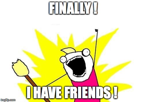X All The Y Meme | FINALLY ! I HAVE FRIENDS ! | image tagged in memes,x all the y | made w/ Imgflip meme maker