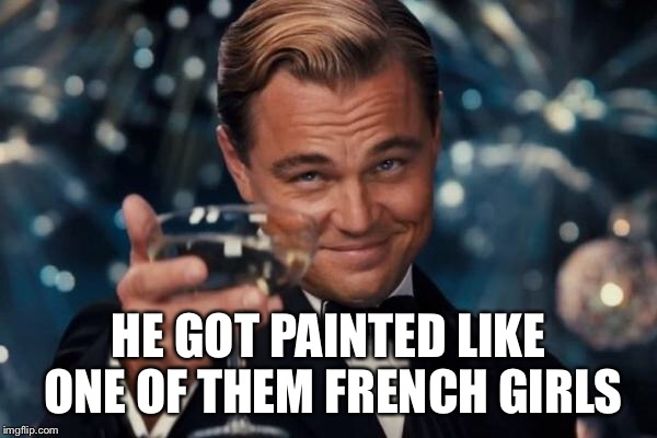 Leonardo Dicaprio Cheers Meme | HE GOT PAINTED LIKE ONE OF THEM FRENCH GIRLS | image tagged in memes,leonardo dicaprio cheers | made w/ Imgflip meme maker