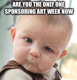 Skeptical Baby Meme | ARE YOU THE ONLY ONE SPONSORING ART WEEK NOW | image tagged in memes,skeptical baby | made w/ Imgflip meme maker