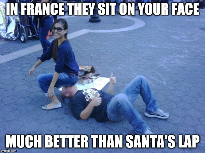 IN FRANCE THEY SIT ON YOUR FACE MUCH BETTER THAN SANTA'S LAP | made w/ Imgflip meme maker