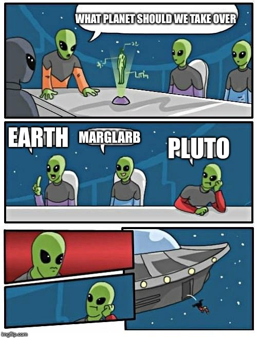Alien Meeting Suggestion Meme | WHAT PLANET SHOULD WE TAKE OVER EARTH MARGLARB PLUTO | image tagged in memes,alien meeting suggestion | made w/ Imgflip meme maker