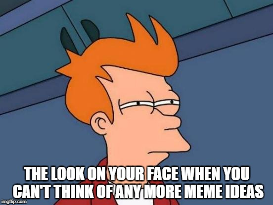 Futurama Fry | THE LOOK ON YOUR FACE WHEN YOU CAN'T THINK OF ANY MORE MEME IDEAS | image tagged in memes,futurama fry | made w/ Imgflip meme maker