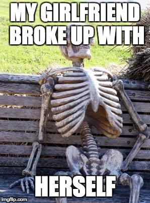 Waiting Skeleton Meme | MY GIRLFRIEND BROKE UP WITH HERSELF | image tagged in memes,waiting skeleton | made w/ Imgflip meme maker