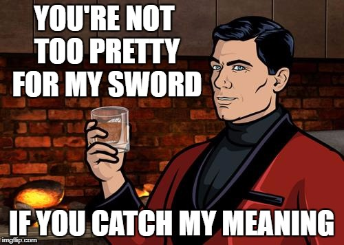 YOU'RE NOT TOO PRETTY FOR MY SWORD IF YOU CATCH MY MEANING | made w/ Imgflip meme maker