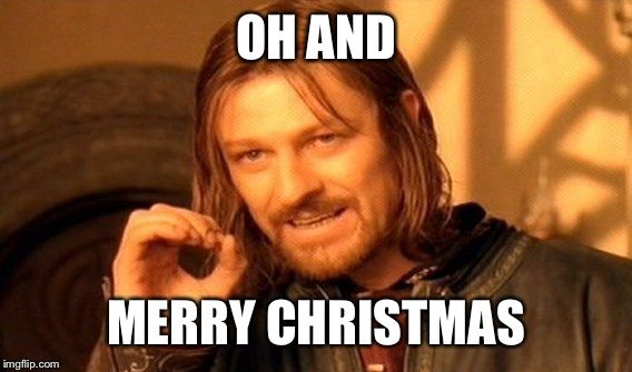 One Does Not Simply Meme | OH AND MERRY CHRISTMAS | image tagged in memes,one does not simply | made w/ Imgflip meme maker