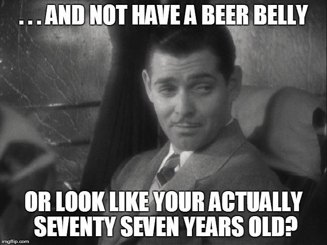 . . . AND NOT HAVE A BEER BELLY OR LOOK LIKE YOUR ACTUALLY SEVENTY SEVEN YEARS OLD? | made w/ Imgflip meme maker