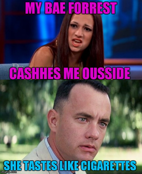 She tried to cash him ousside but he was running... | MY BAE FORREST SHE TASTES LIKE CIGARETTES CASHHES ME OUSSIDE | image tagged in cash me ousside how bow dah,forrest gump | made w/ Imgflip meme maker
