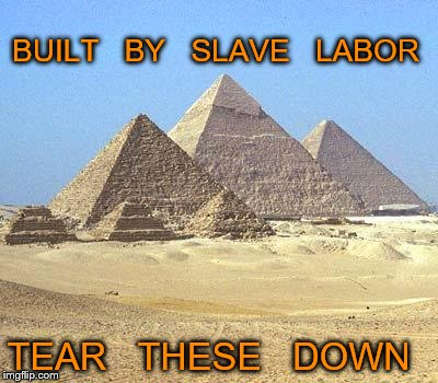 pyramids | BUILT   BY   SLAVE   LABOR TEAR   THESE   DOWN | image tagged in pyramids | made w/ Imgflip meme maker