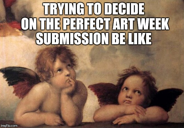 I have too many ideas and not enough submissions, and ironically I just wasted one on this lol. Art Week Oct 5 - Nov 30 | TRYING TO DECIDE ON THE PERFECT ART WEEK SUBMISSION BE LIKE | image tagged in jbmemegeek,sir_unknown,art week,angels | made w/ Imgflip meme maker