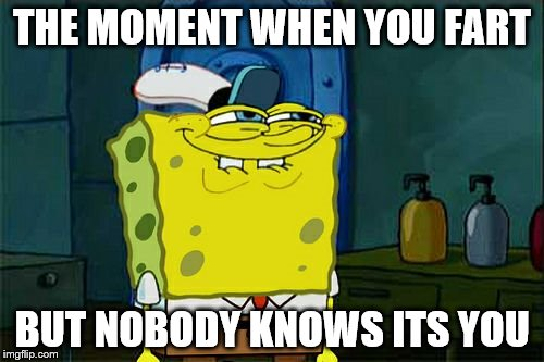 Dont You Squidward Meme | THE MOMENT WHEN YOU FART BUT NOBODY KNOWS ITS YOU | image tagged in memes,dont you squidward | made w/ Imgflip meme maker
