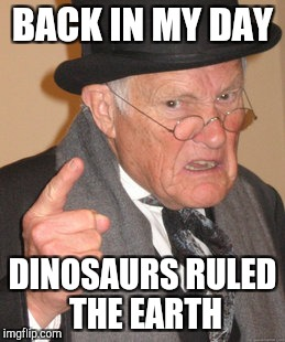 Back In My Day Meme | BACK IN MY DAY DINOSAURS RULED THE EARTH | image tagged in memes,back in my day | made w/ Imgflip meme maker