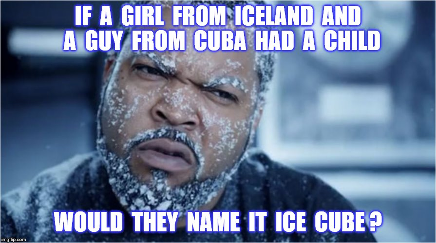 Ice Cube |  IF  A  GIRL  FROM  ICELAND  AND  A  GUY  FROM  CUBA  HAD  A  CHILD; WOULD  THEY  NAME  IT  ICE  CUBE ? | image tagged in memes,ice cube,iceland,cuba,frozen,funny | made w/ Imgflip meme maker