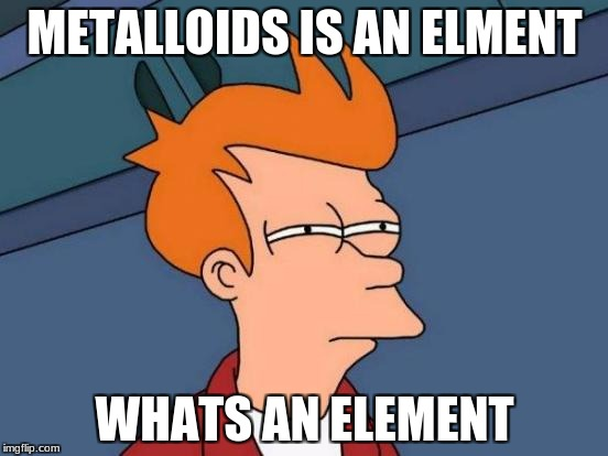 Futurama Fry Meme | METALLOIDS IS AN ELMENT WHATS AN ELEMENT | image tagged in memes,futurama fry | made w/ Imgflip meme maker