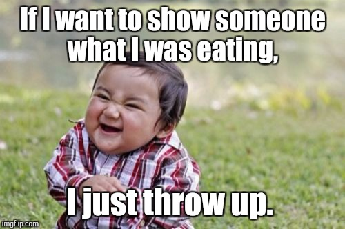 Evil Toddler Meme | If I want to show someone what I was eating, I just throw up. | image tagged in memes,evil toddler | made w/ Imgflip meme maker