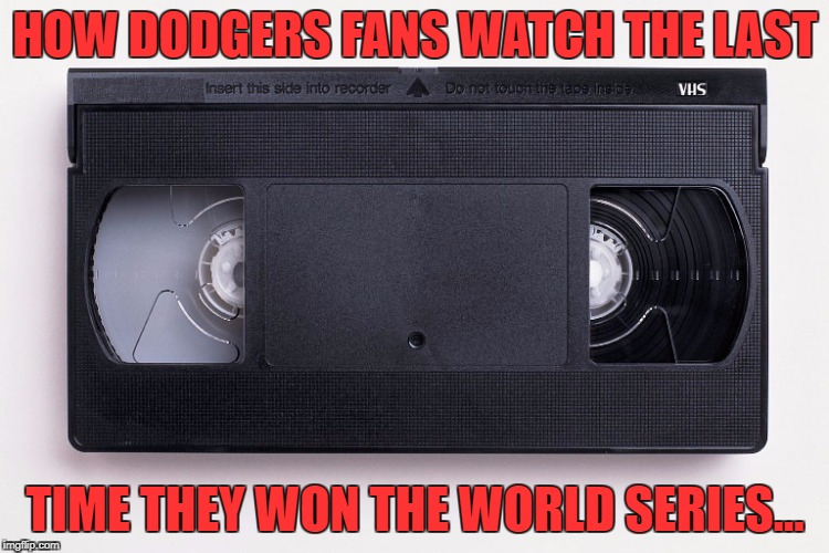 HOW DODGERS FANS WATCH THE LAST TIME THEY WON THE WORLD SERIES... | image tagged in dodgers | made w/ Imgflip meme maker