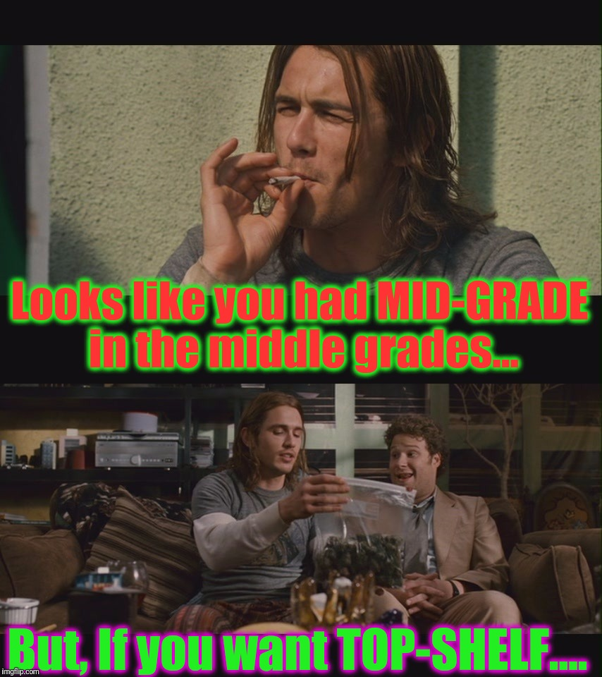 Looks like you had MID-GRADE in the middle grades... But, If you want TOP-SHELF.... | made w/ Imgflip meme maker