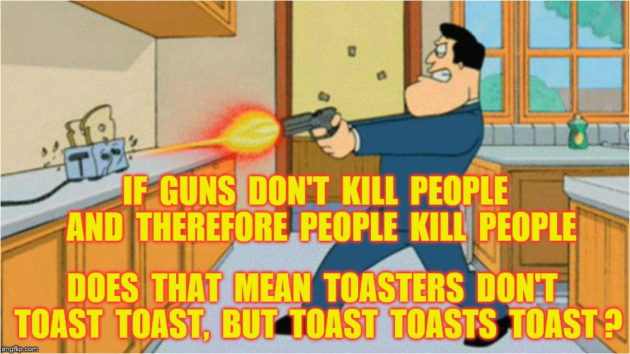 Toast toasts toast | DOES  THAT  MEAN  TOASTERS  DON'T  TOAST  TOAST,  BUT  TOAST  TOASTS  TOAST ? IF  GUNS  DON'T  KILL  PEOPLE  AND  THEREFORE  PEOPLE  KILL  P | image tagged in memes,guns,toast,toasters,funny | made w/ Imgflip meme maker
