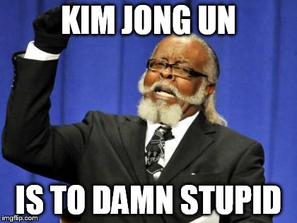Too Damn High Meme | KIM JONG UN IS TO DAMN STUPID | image tagged in memes,too damn high | made w/ Imgflip meme maker
