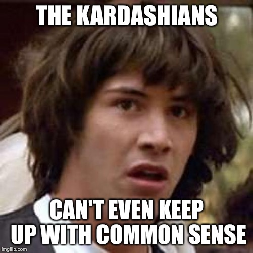 Conspiracy Keanu Meme | THE KARDASHIANS CAN'T EVEN KEEP UP WITH COMMON SENSE | image tagged in memes,conspiracy keanu | made w/ Imgflip meme maker