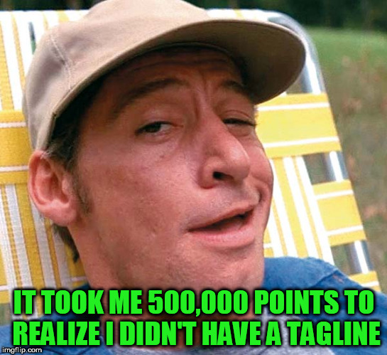 IT TOOK ME 500,000 POINTS TO REALIZE I DIDN'T HAVE A TAGLINE | made w/ Imgflip meme maker