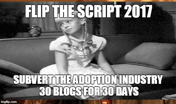 FLIP THE SCRIPT 2017 SUBVERT THE ADOPTION INDUSTRY 30 BLOGS FOR 30 DAYS | made w/ Imgflip meme maker