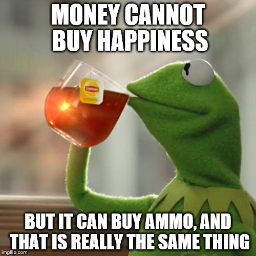 But Thats None Of My Business Meme | MONEY CANNOT BUY HAPPINESS BUT IT CAN BUY AMMO, AND THAT IS REALLY THE SAME THING | image tagged in memes,but thats none of my business,kermit the frog | made w/ Imgflip meme maker