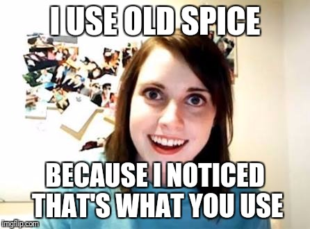 I USE OLD SPICE BECAUSE I NOTICED THAT'S WHAT YOU USE | made w/ Imgflip meme maker