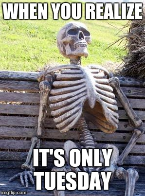 Waiting Skeleton Meme | WHEN YOU REALIZE IT'S ONLY TUESDAY | image tagged in memes,waiting skeleton | made w/ Imgflip meme maker