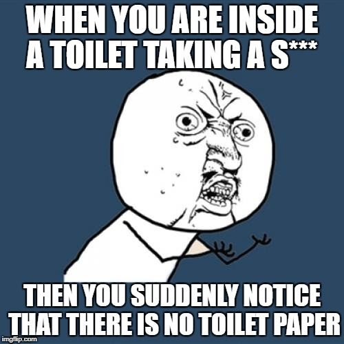 Y U No Meme | WHEN YOU ARE INSIDE A TOILET TAKING A S*** THEN YOU SUDDENLY NOTICE THAT THERE IS NO TOILET PAPER | image tagged in memes,y u no | made w/ Imgflip meme maker