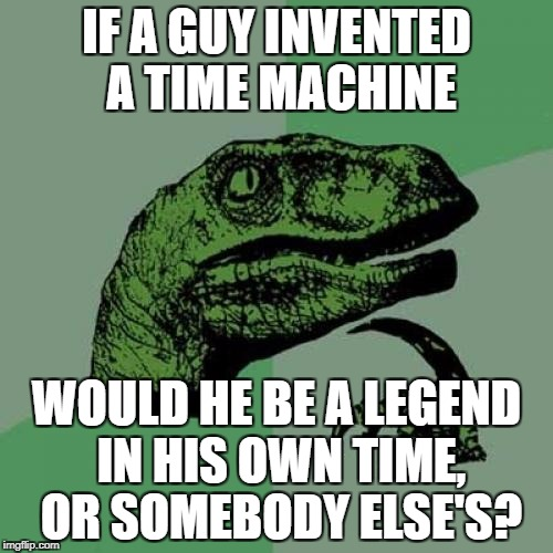 Philosoraptor Meme | IF A GUY INVENTED A TIME MACHINE WOULD HE BE A LEGEND IN HIS OWN TIME, OR SOMEBODY ELSE'S? | image tagged in memes,philosoraptor | made w/ Imgflip meme maker