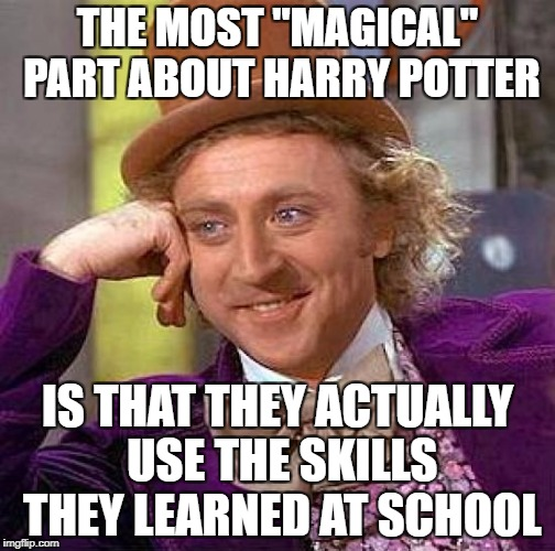 "Creepy Condescending Wonka Meme | THE MOST ""MAGICAL"" PART ABOUT HARRY POTTER IS THAT THEY ACTUALLY USE THE SKILLS THEY LEARNED AT SCHOOL 
