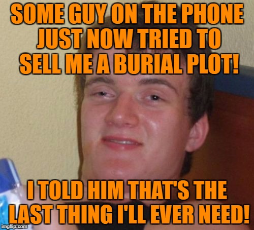 10 Guy Meme | SOME GUY ON THE PHONE JUST NOW TRIED TO SELL ME A BURIAL PLOT! I TOLD HIM THAT'S THE LAST THING I'LL EVER NEED! | image tagged in memes,10 guy | made w/ Imgflip meme maker