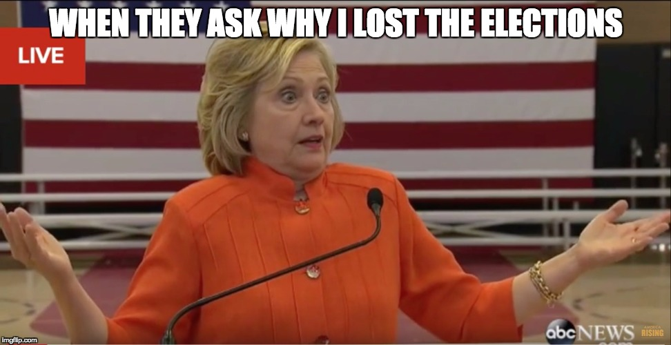 Hillary Clinton IDK |  WHEN THEY ASK WHY I LOST THE ELECTIONS | image tagged in hillary clinton idk | made w/ Imgflip meme maker