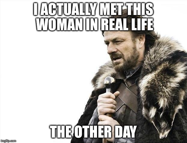 Brace Yourselves X is Coming Meme | I ACTUALLY MET THIS WOMAN IN REAL LIFE THE OTHER DAY | image tagged in memes,brace yourselves x is coming | made w/ Imgflip meme maker