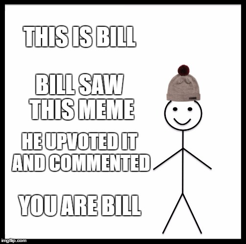 C'mon guys, be like Bill! | THIS IS BILL BILL SAW THIS MEME HE UPVOTED IT AND COMMENTED YOU ARE BILL | image tagged in memes,be like bill | made w/ Imgflip meme maker