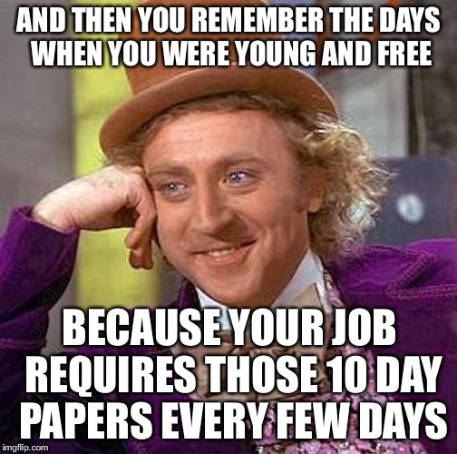 Creepy Condescending Wonka Meme | AND THEN YOU REMEMBER THE DAYS WHEN YOU WERE YOUNG AND FREE BECAUSE YOUR JOB REQUIRES THOSE 10 DAY PAPERS EVERY FEW DAYS | image tagged in memes,creepy condescending wonka | made w/ Imgflip meme maker