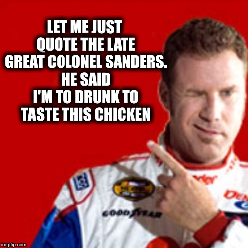 LET ME JUST QUOTE THE LATE GREAT COLONEL SANDERS. HE SAID I'M TO DRUNK TO TASTE THIS CHICKEN | image tagged in memes,funny,kfc colonel sanders,will ferrell,ricky bobby | made w/ Imgflip meme maker