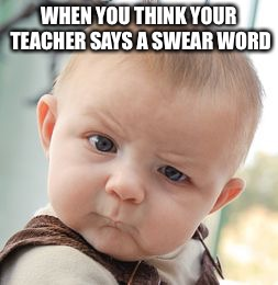 Skeptical Baby Meme | WHEN YOU THINK YOUR TEACHER SAYS A SWEAR WORD | image tagged in memes,skeptical baby | made w/ Imgflip meme maker