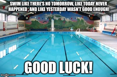 Swimming Pool | SWIM LIKE THERE'S NO TOMORROW, LIKE TODAY NEVER HAPPENED , AND LIKE YESTERDAY WASN'T GOOD ENOUGH! GOOD LUCK! | image tagged in swimming pool | made w/ Imgflip meme maker