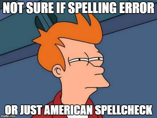 No offence to my American Bretheren | NOT SURE IF SPELLING ERROR OR JUST AMERICAN SPELLCHECK | image tagged in memes,futurama fry | made w/ Imgflip meme maker