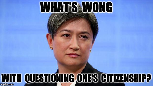 Wong Citizen? | WHAT'S  WONG WITH  QUESTIONING  ONE'S  CITIZENSHIP? | image tagged in political,australia,citizen,wong | made w/ Imgflip meme maker
