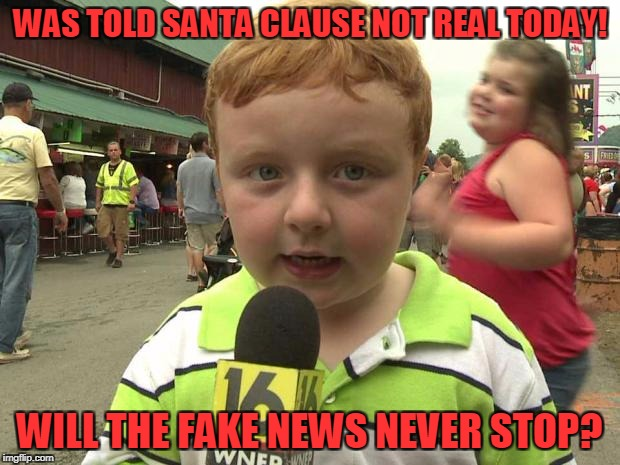Fake News! | WAS TOLD SANTA CLAUSE NOT REAL TODAY! WILL THE FAKE NEWS NEVER STOP? | image tagged in apparently kid,santa claus | made w/ Imgflip meme maker