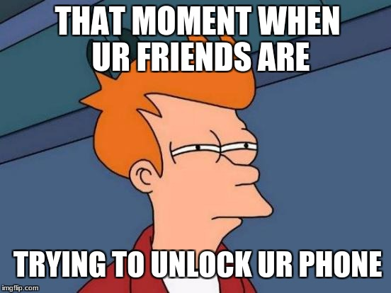 Futurama Fry Meme | THAT MOMENT WHEN UR FRIENDS ARE TRYING TO UNLOCK UR PHONE | image tagged in memes,futurama fry | made w/ Imgflip meme maker