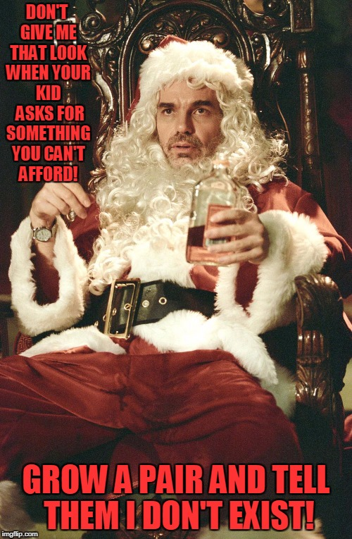 Grow A Pair  | DON'T GIVE ME THAT LOOK WHEN YOUR KID  ASKS FOR SOMETHING YOU CAN'T AFFORD! GROW A PAIR AND TELL THEM I DON'T EXIST! | image tagged in bad santa | made w/ Imgflip meme maker