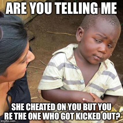 Third World Skeptical Kid Meme | ARE YOU TELLING ME SHE CHEATED ON YOU BUT YOU RE THE ONE WHO GOT KICKED OUT? | image tagged in memes,third world skeptical kid | made w/ Imgflip meme maker