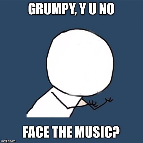 Y U No Blank Face | GRUMPY, Y U NO FACE THE MUSIC? | image tagged in y u no blank face | made w/ Imgflip meme maker