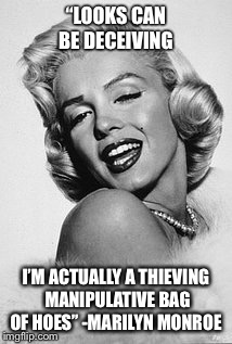 "Typical Marilyn  | ""LOOKS CAN BE DECEIVING I'M ACTUALLY A THIEVING MANIPULATIVE BAG OF HOES"" -MARILYN MONROE 