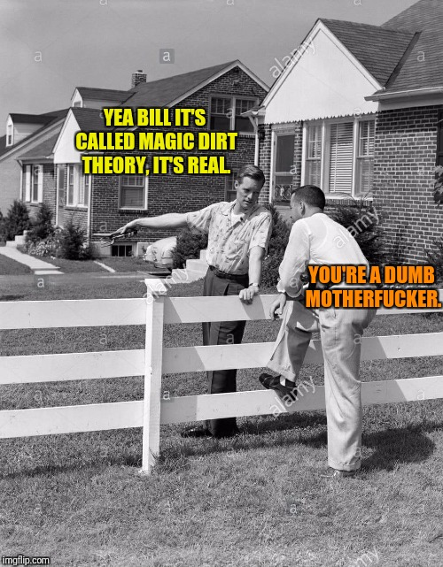 YEA BILL IT'S CALLED MAGIC DIRT THEORY, IT'S REAL. YOU'RE A DUMB MOTHERF**KER. | made w/ Imgflip meme maker