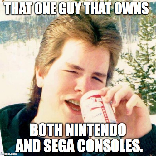 Eighties Teen | THAT ONE GUY THAT OWNS BOTH NINTENDO AND SEGA CONSOLES. | image tagged in memes,eighties teen | made w/ Imgflip meme maker