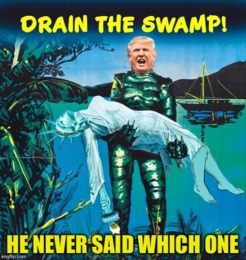 NeVer Said.. | HE NEVER SAID WHICH ONE | image tagged in drain the swamp,donald trump,statue of liberty,swamp thing,crony capitalism | made w/ Imgflip meme maker